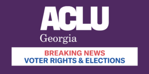 ACLU Georgia. Breaking News. Voter Rights and Elections.
